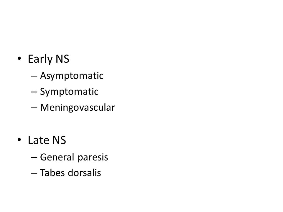 Early NS – Asymptomatic – Symptomatic – Meningovascular Late NS – General paresis – Tabes dorsalis