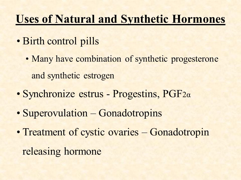 Uses of Natural and Synthetic Hormones Birth control pills Many have combination of synthetic progesterone and synthetic estrogen Synchronize estrus - Progestins, PGF 2α Superovulation – Gonadotropins Treatment of cystic ovaries – Gonadotropin releasing hormone