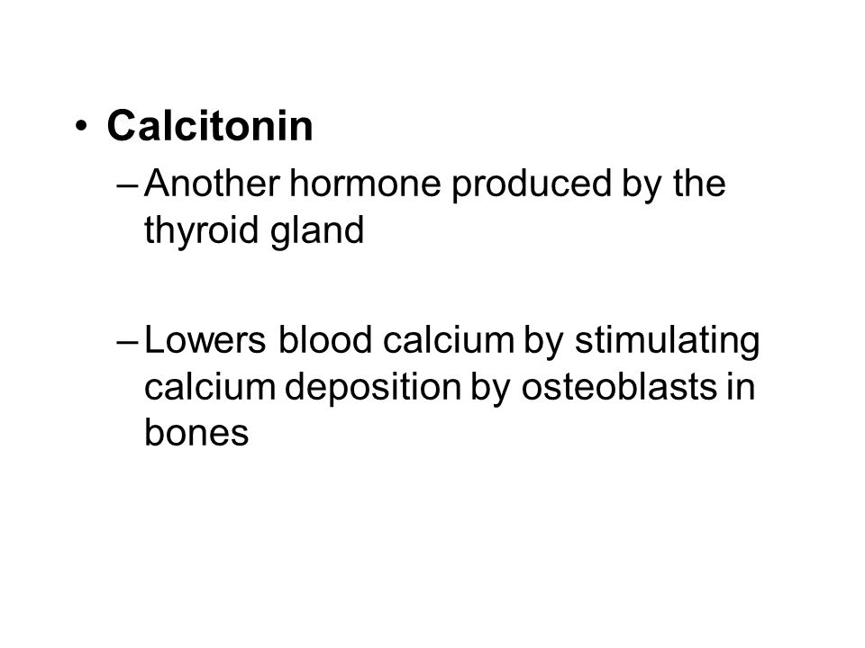 Calcitonin –Another hormone produced by the thyroid gland –Lowers blood calcium by stimulating calcium deposition by osteoblasts in bones