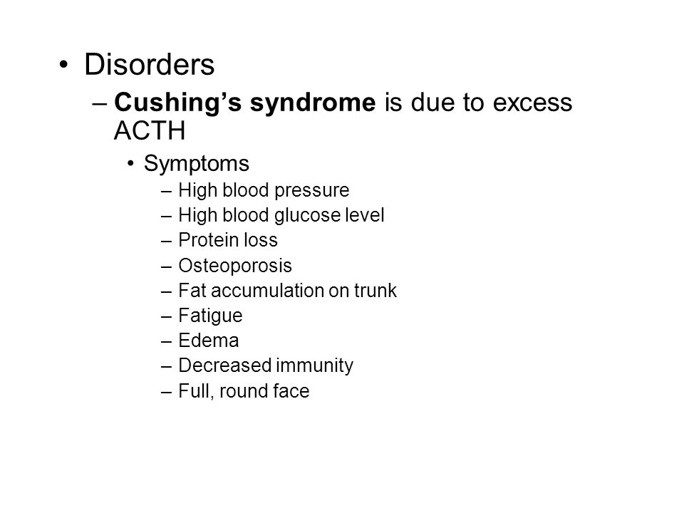 Disorders –Cushing's syndrome is due to excess ACTH Symptoms –High blood pressure –High blood glucose level –Protein loss –Osteoporosis –Fat accumulation on trunk –Fatigue –Edema –Decreased immunity –Full, round face