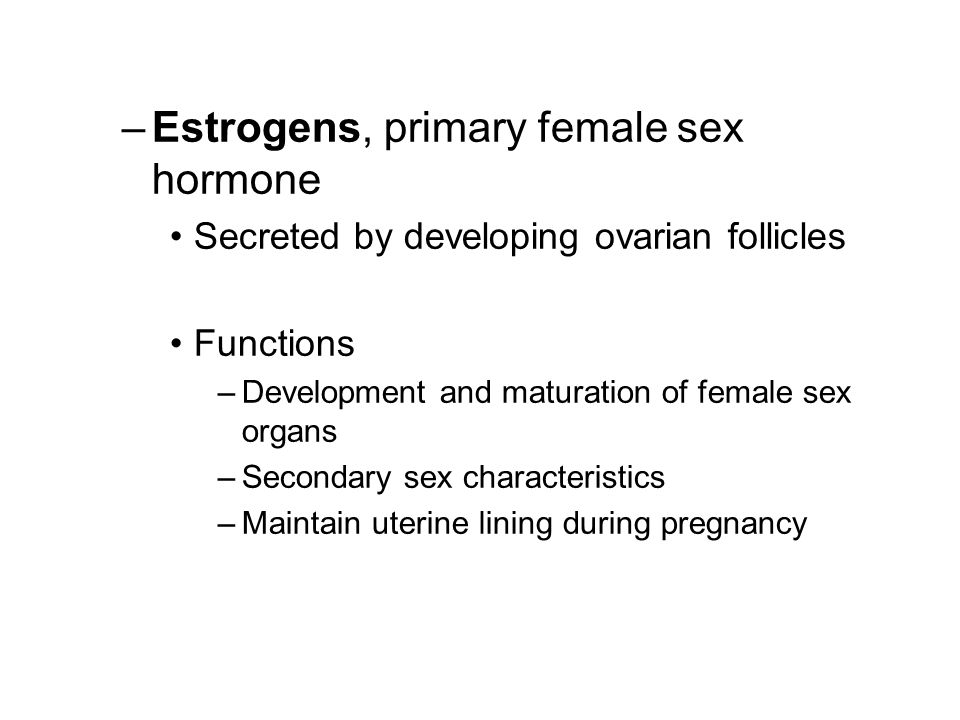 –Estrogens, primary female sex hormone Secreted by developing ovarian follicles Functions –Development and maturation of female sex organs –Secondary sex characteristics –Maintain uterine lining during pregnancy