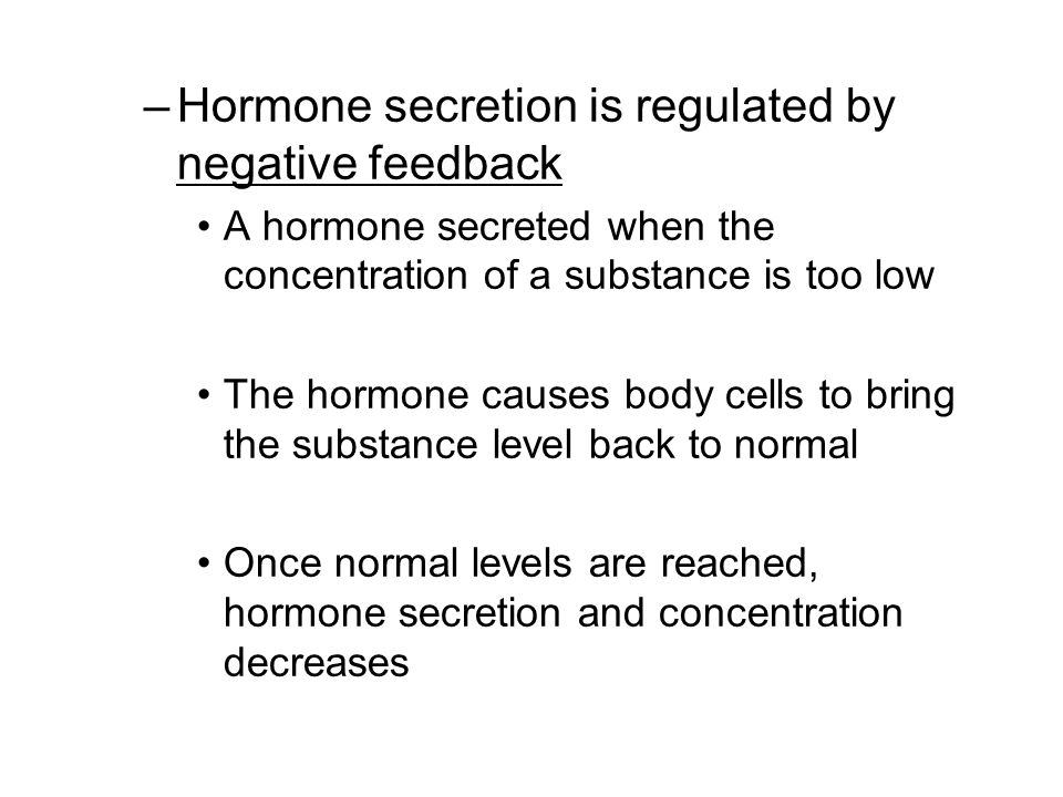–Hormone secretion is regulated by negative feedback A hormone secreted when the concentration of a substance is too low The hormone causes body cells to bring the substance level back to normal Once normal levels are reached, hormone secretion and concentration decreases