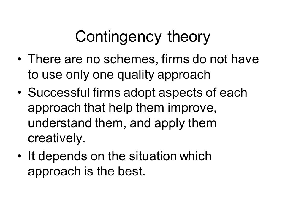 Contingency theory There are no schemes, firms do not have to use only one quality approach Successful firms adopt aspects of each approach that help them improve, understand them, and apply them creatively.