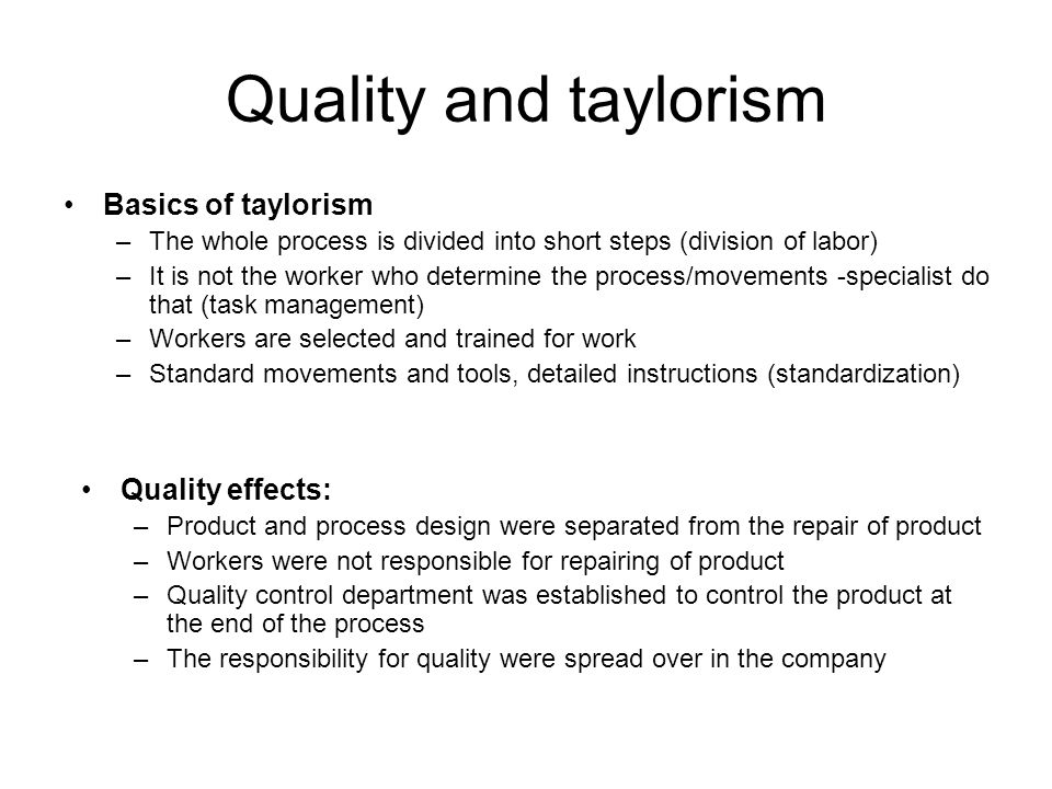 Quality and taylorism Basics of taylorism –The whole process is divided into short steps (division of labor) –It is not the worker who determine the process/movements -specialist do that (task management) –Workers are selected and trained for work –Standard movements and tools, detailed instructions (standardization) Quality effects: –Product and process design were separated from the repair of product –Workers were not responsible for repairing of product –Quality control department was established to control the product at the end of the process –The responsibility for quality were spread over in the company