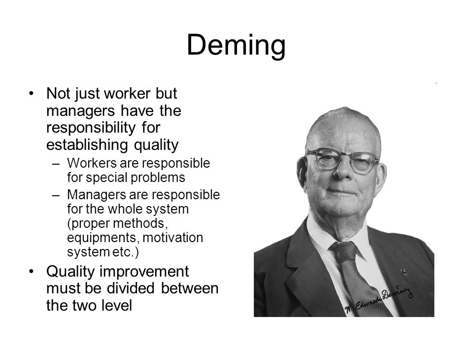 Deming Not just worker but managers have the responsibility for establishing quality –Workers are responsible for special problems –Managers are responsible for the whole system (proper methods, equipments, motivation system etc.) Quality improvement must be divided between the two level