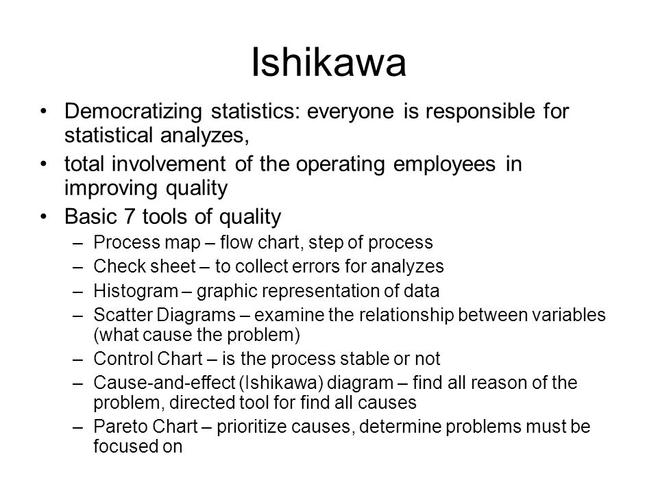 Ishikawa Democratizing statistics: everyone is responsible for statistical analyzes, total involvement of the operating employees in improving quality Basic 7 tools of quality –Process map – flow chart, step of process –Check sheet – to collect errors for analyzes –Histogram – graphic representation of data –Scatter Diagrams – examine the relationship between variables (what cause the problem) –Control Chart – is the process stable or not –Cause-and-effect (Ishikawa) diagram – find all reason of the problem, directed tool for find all causes –Pareto Chart – prioritize causes, determine problems must be focused on