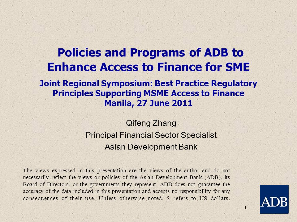 1 Policies and Programs of ADB to Enhance Access to Finance for SME Joint Regional Symposium: Best Practice Regulatory Principles Supporting MSME Access to Finance Manila, 27 June 2011 Qifeng Zhang Principal Financial Sector Specialist Asian Development Bank The views expressed in this presentation are the views of the author and do not necessarily reflect the views or policies of the Asian Development Bank (ADB), its Board of Directors, or the governments they represent.