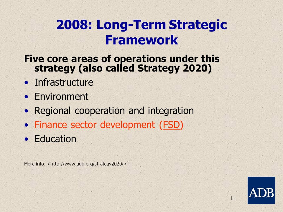 11 2008: Long-Term Strategic Framework Five core areas of operations under this strategy (also called Strategy 2020) Infrastructure Environment Regional cooperation and integration Finance sector development (FSD) Education More info: