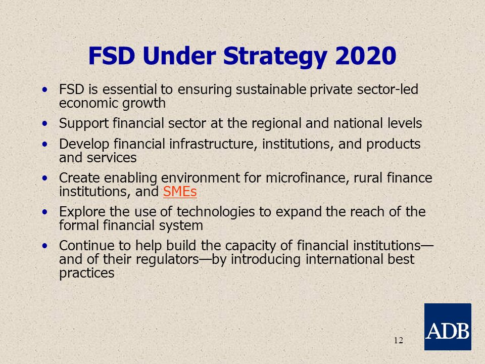 12 FSD Under Strategy 2020 FSD is essential to ensuring sustainable private sector-led economic growth Support financial sector at the regional and national levels Develop financial infrastructure, institutions, and products and services Create enabling environment for microfinance, rural finance institutions, and SMEs Explore the use of technologies to expand the reach of the formal financial system Continue to help build the capacity of financial institutions— and of their regulators—by introducing international best practices