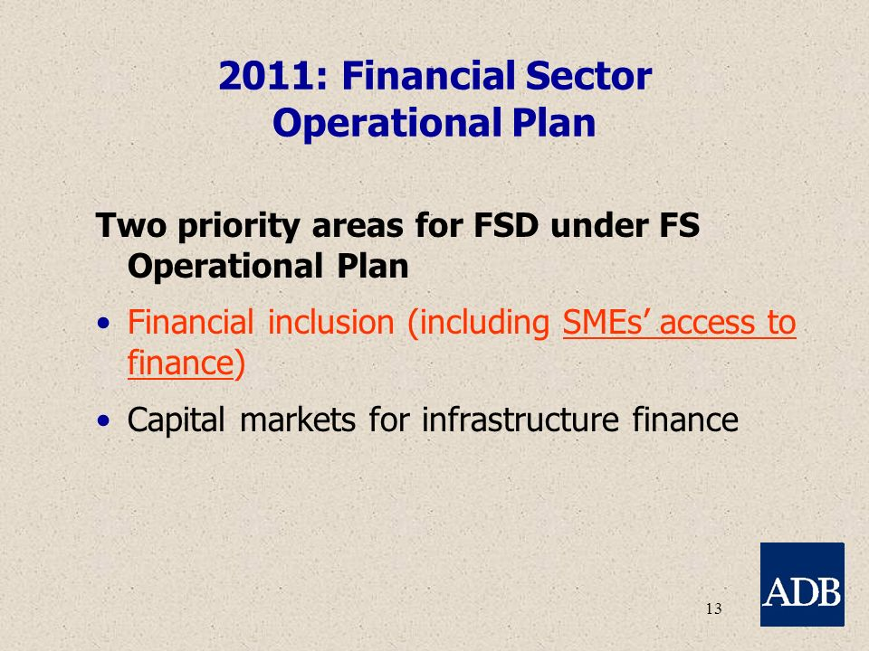 13 2011: Financial Sector Operational Plan Two priority areas for FSD under FS Operational Plan Financial inclusion (including SMEs' access to finance) Capital markets for infrastructure finance