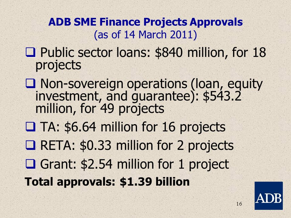 16 ADB SME Finance Projects Approvals (as of 14 March 2011)   Public sector loans: $840 million, for 18 projects  Non-sovereign operations (loan, equity investment, and guarantee): $543.2 million, for 49 projects  TA: $6.64 million for 16 projects  RETA: $0.33 million for 2 projects  Grant: $2.54 million for 1 project Total approvals: $1.39 billion