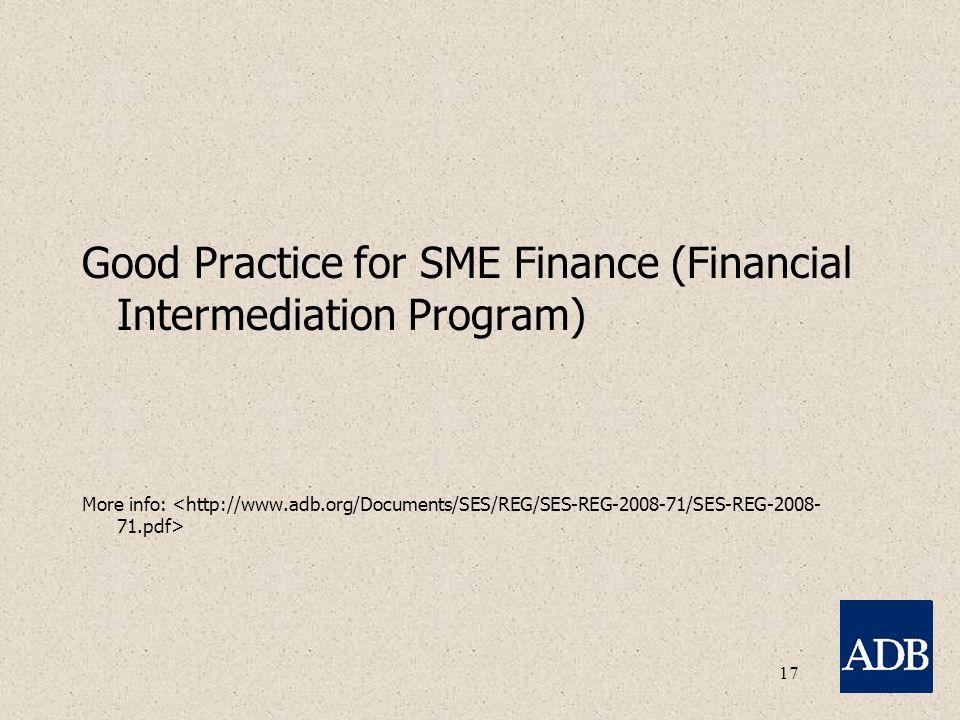 17 Good Practice for SME Finance (Financial Intermediation Program) More info: