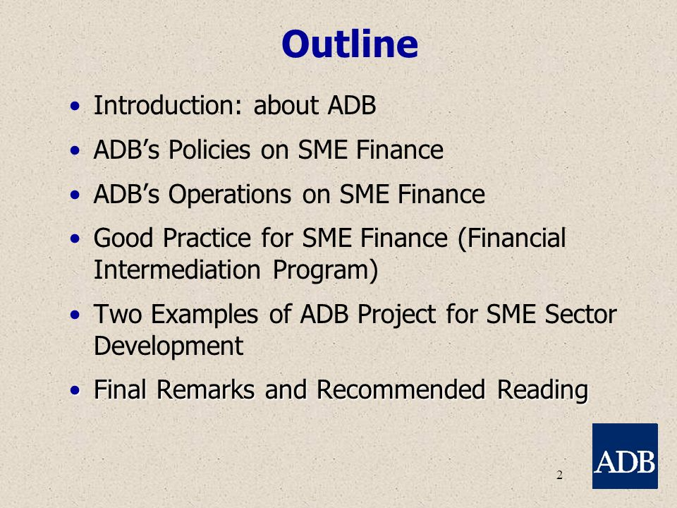 2 Outline Introduction: about ADB ADB's Policies on SME Finance ADB's Operations on SME Finance Good Practice for SME Finance (Financial Intermediation Program) Two Examples of ADB Project for SME Sector Development Final Remarks and Recommended ReadingFinal Remarks and Recommended Reading