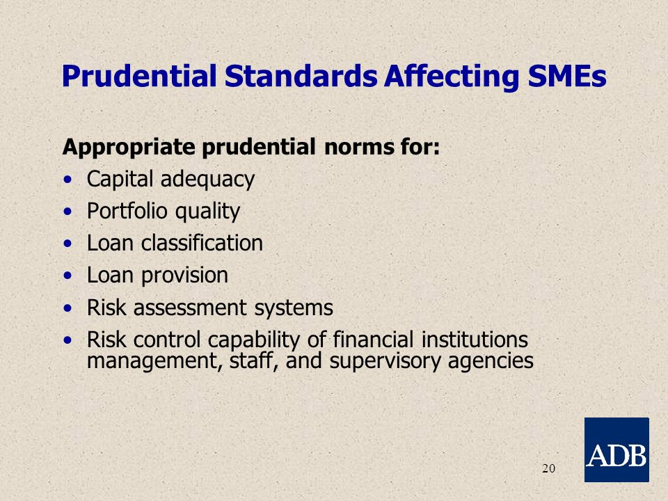 20 Prudential Standards Affecting SMEs Appropriate prudential norms for: Capital adequacy Portfolio quality Loan classification Loan provision Risk assessment systems Risk control capability of financial institutions management, staff, and supervisory agencies