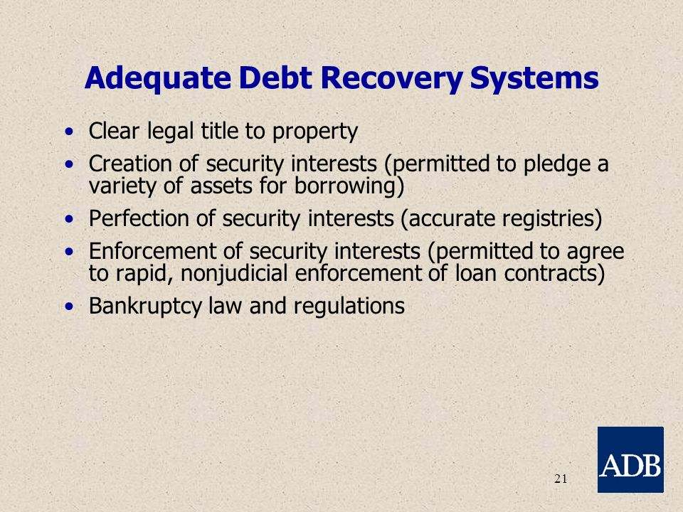 21 Adequate Debt Recovery Systems Clear legal title to property Creation of security interests (permitted to pledge a variety of assets for borrowing) Perfection of security interests (accurate registries) Enforcement of security interests (permitted to agree to rapid, nonjudicial enforcement of loan contracts) Bankruptcy law and regulations