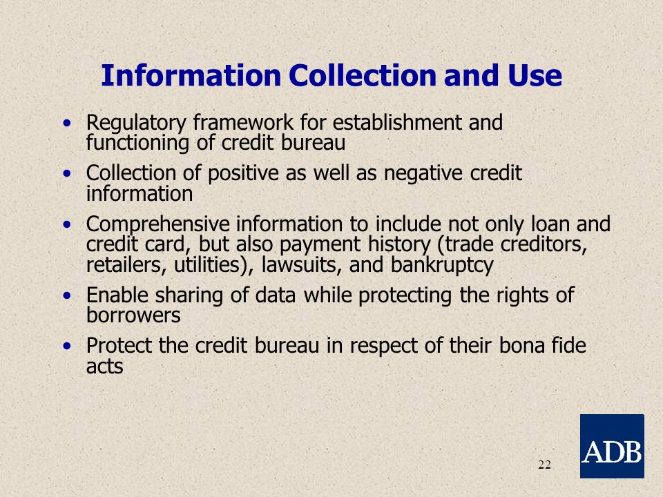 22 Information Collection and Use Regulatory framework for establishment and functioning of credit bureau Collection of positive as well as negative credit information Comprehensive information to include not only loan and credit card, but also payment history (trade creditors, retailers, utilities), lawsuits, and bankruptcy Enable sharing of data while protecting the rights of borrowers Protect the credit bureau in respect of their bona fide acts