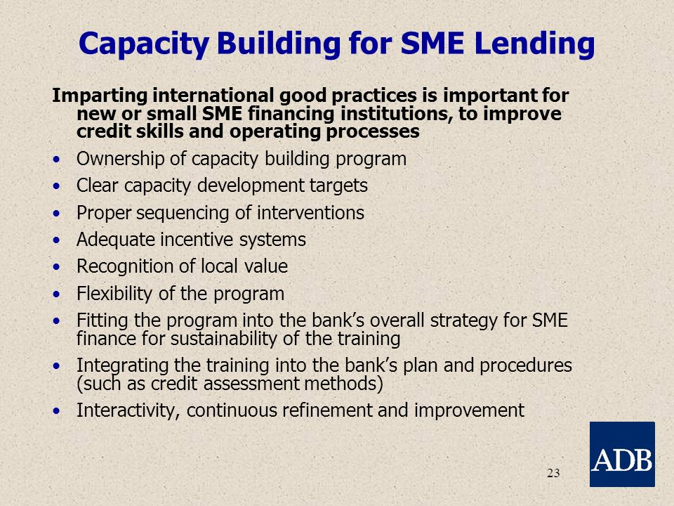 23 Capacity Building for SME Lending Imparting international good practices is important for new or small SME financing institutions, to improve credit skills and operating processes Ownership of capacity building program Clear capacity development targets Proper sequencing of interventions Adequate incentive systems Recognition of local value Flexibility of the program Fitting the program into the bank's overall strategy for SME finance for sustainability of the training Integrating the training into the bank's plan and procedures (such as credit assessment methods) Interactivity, continuous refinement and improvement