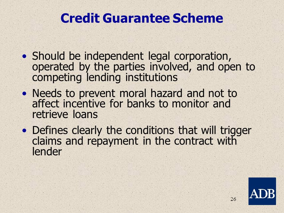 26 Credit Guarantee Scheme Should be independent legal corporation, operated by the parties involved, and open to competing lending institutions Needs to prevent moral hazard and not to affect incentive for banks to monitor and retrieve loans Defines clearly the conditions that will trigger claims and repayment in the contract with lender