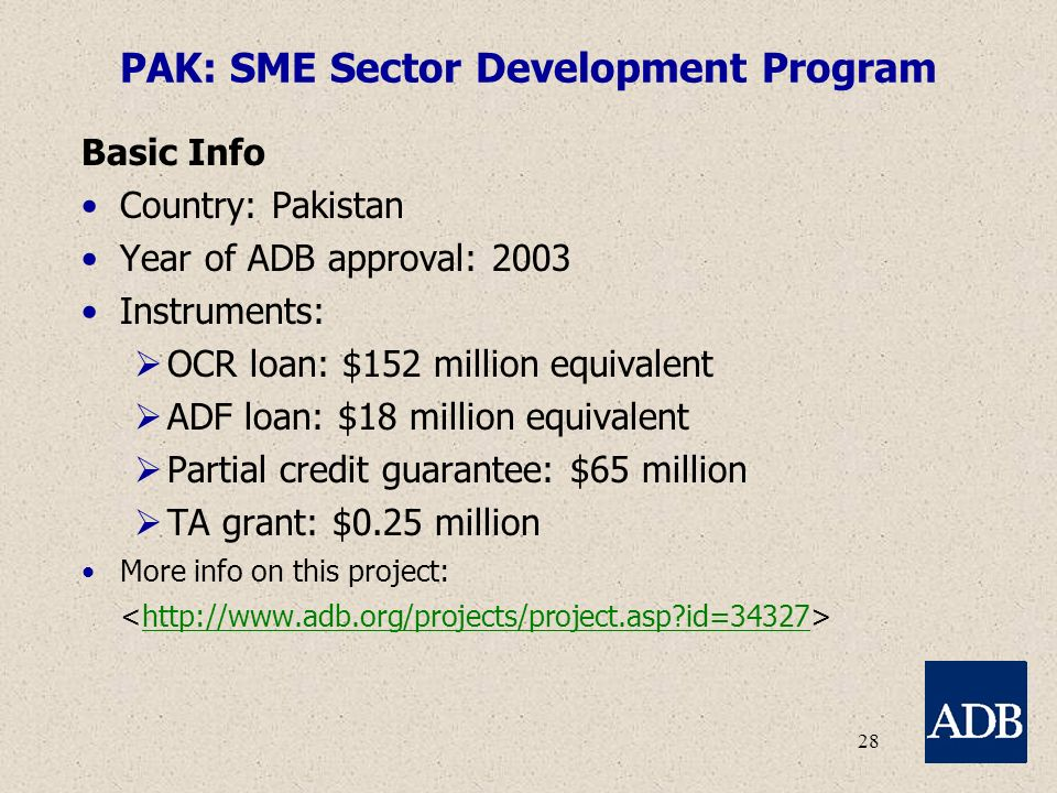 28 PAK: SME Sector Development Program Basic Info Country: Pakistan Year of ADB approval: 2003 Instruments:  OCR loan: $152 million equivalent  ADF loan: $18 million equivalent  Partial credit guarantee: $65 million  TA grant: $0.25 million More info on this project: http://www.adb.org/projects/project.asp id=34327