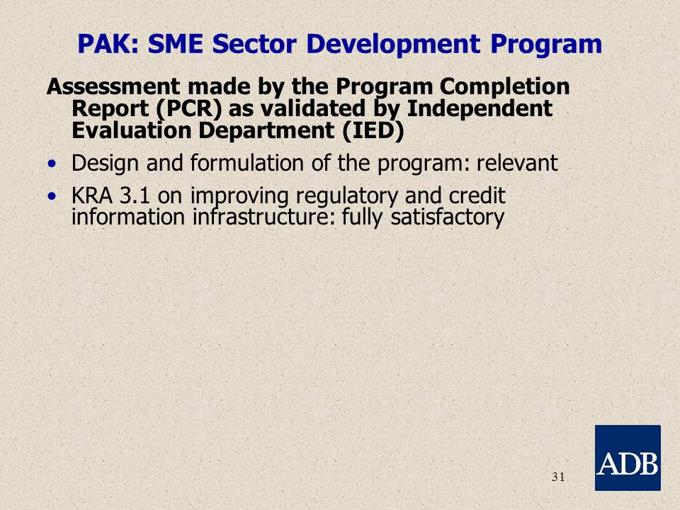 31 PAK: SME Sector Development Program Assessment made by the Program Completion Report (PCR) as validated by Independent Evaluation Department (IED) Design and formulation of the program: relevant KRA 3.1 on improving regulatory and credit information infrastructure: fully satisfactory