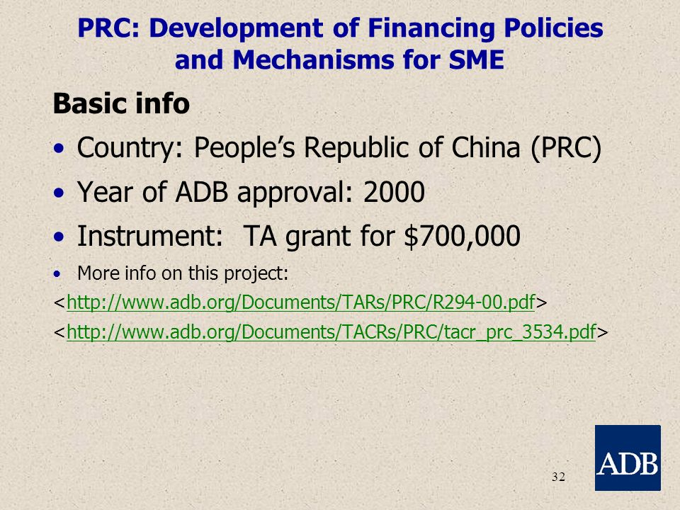 32 PRC: Development of Financing Policies and Mechanisms for SME Basic info Country: People's Republic of China (PRC) Year of ADB approval: 2000 Instrument: TA grant for $700,000 More info on this project: http://www.adb.org/Documents/TARs/PRC/R294-00.pdf http://www.adb.org/Documents/TACRs/PRC/tacr_prc_3534.pdf
