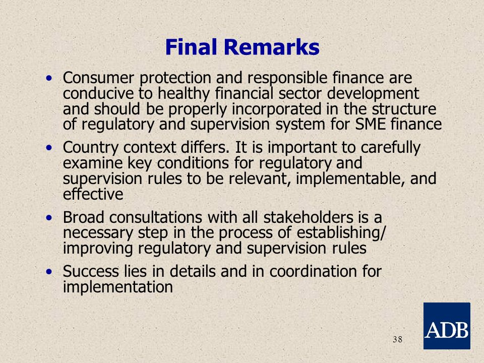 38 Final Remarks Consumer protection and responsible finance are conducive to healthy financial sector development and should be properly incorporated in the structure of regulatory and supervision system for SME finance Country context differs.