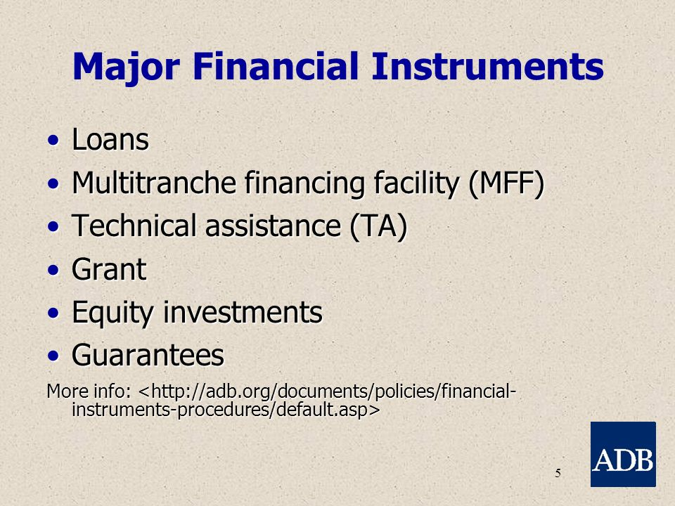 5 Major Financial Instruments LoansLoans Multitranche financing facility (MFF)Multitranche financing facility (MFF) Technical assistance (TA)Technical assistance (TA) GrantGrant Equity investmentsEquity investments GuaranteesGuarantees More info: More info: