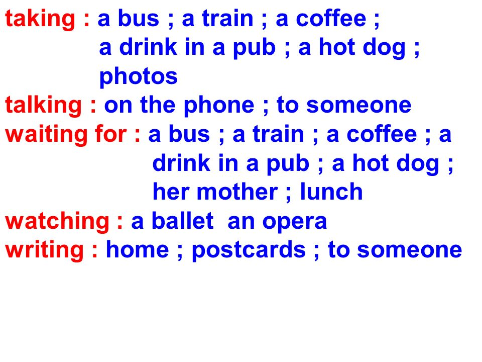 taking : a bus ; a train ; a coffee ; a drink in a pub ; a hot dog ; photos talking : on the phone ; to someone waiting for : a bus ; a train ; a coffee ; a drink in a pub ; a hot dog ; her mother ; lunch watching : a ballet an opera writing : home ; postcards ; to someone