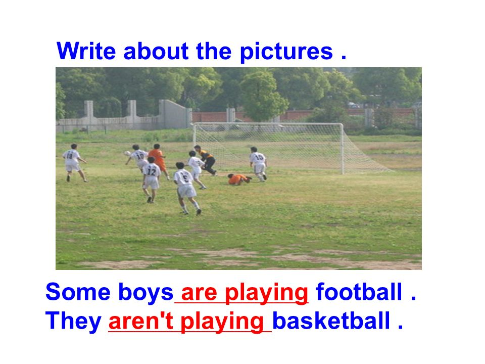 Write about the pictures. Some boys are playing football. They aren t playing basketball.