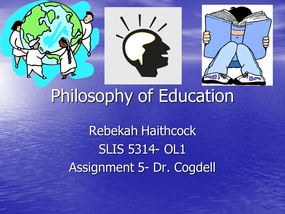 Philosophy of Education Rebekah Haithcock SLIS OL1 Assignment 5- Dr. Cogdell