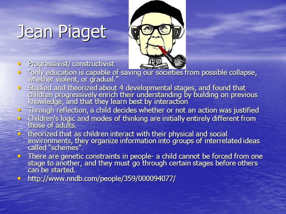 Jean Piaget Progressivist/ constructivist Progressivist/ constructivist only education is capable of saving our societies from possible collapse, whether violent, or gradual. only education is capable of saving our societies from possible collapse, whether violent, or gradual. Studied and theorized about 4 developmental stages, and found that children progressively enrich their understanding by building on previous knowledge, and that they learn best by interaction Studied and theorized about 4 developmental stages, and found that children progressively enrich their understanding by building on previous knowledge, and that they learn best by interaction Through reflection, a child decides whether or not an action was justified Through reflection, a child decides whether or not an action was justified Children s logic and modes of thinking are initially entirely different from those of adults.