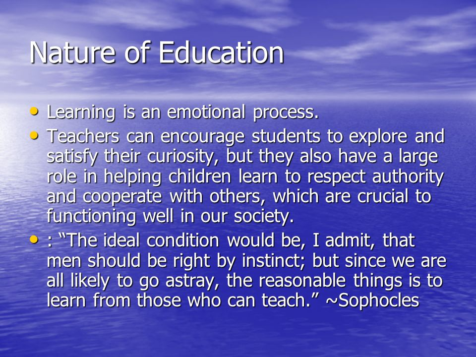 Nature of Education Learning is an emotional process.