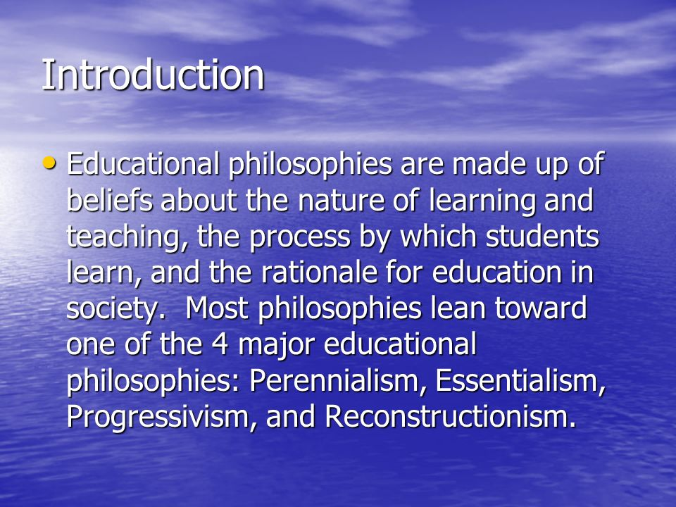 Introduction Educational philosophies are made up of beliefs about the nature of learning and teaching, the process by which students learn, and the rationale for education in society.