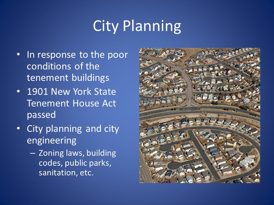 City Planning In response to the poor conditions of the tenement buildings 1901 New York State Tenement House Act passed City planning and city engineering – Zoning laws, building codes, public parks, sanitation, etc.