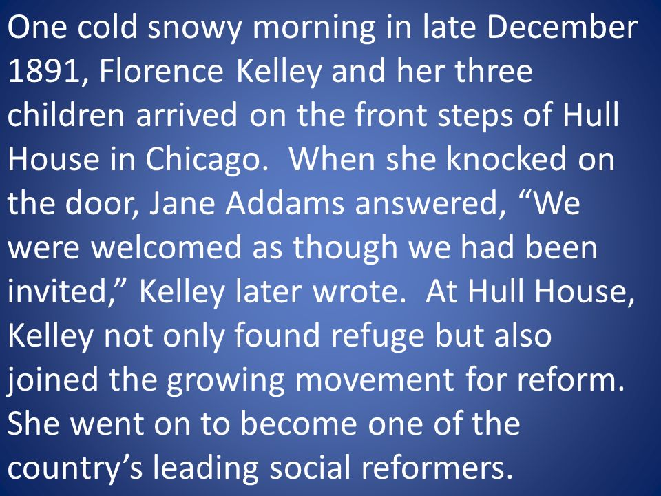 One cold snowy morning in late December 1891, Florence Kelley and her three children arrived on the front steps of Hull House in Chicago.