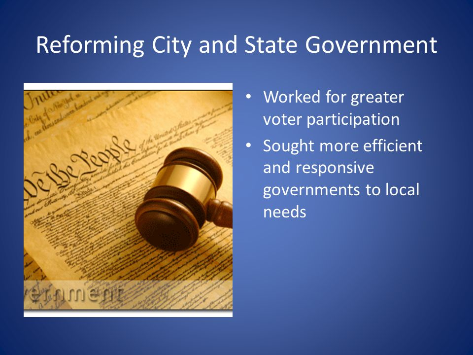 Reforming City and State Government Worked for greater voter participation Sought more efficient and responsive governments to local needs