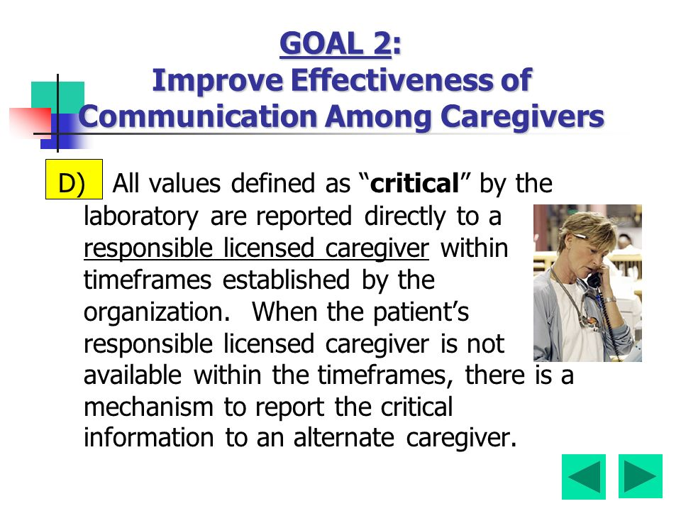 D) All values defined as critical by the laboratory are reported directly to a responsible licensed caregiver within timeframes established by the organization.