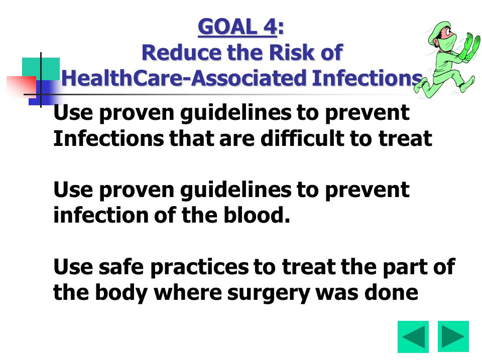 GOAL 4: Reduce the Risk of HealthCare-Associated Infections Use proven guidelines to prevent Infections that are difficult to treat Use proven guidelines to prevent infection of the blood.