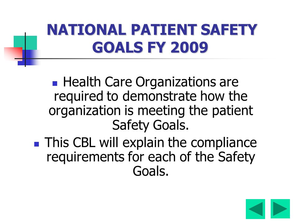 NATIONAL PATIENT SAFETY GOALS FY 2009 Health Care Organizations are required to demonstrate how the organization is meeting the patient Safety Goals.