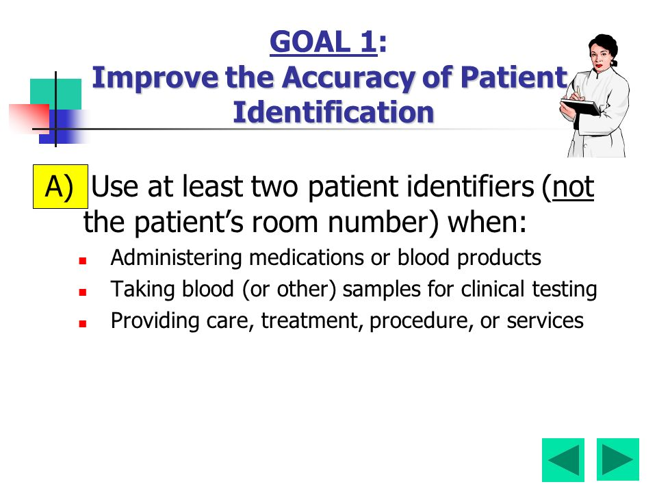 Improve the Accuracy of Patient Identification GOAL 1: Improve the Accuracy of Patient Identification A) Use at least two patient identifiers (not the patient's room number) when: Administering medications or blood products Taking blood (or other) samples for clinical testing Providing care, treatment, procedure, or services