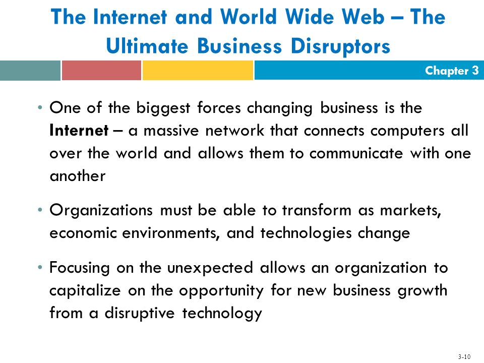 Chapter 3 3-10 The Internet and World Wide Web – The Ultimate Business Disruptors One of the biggest forces changing business is the Internet – a mass