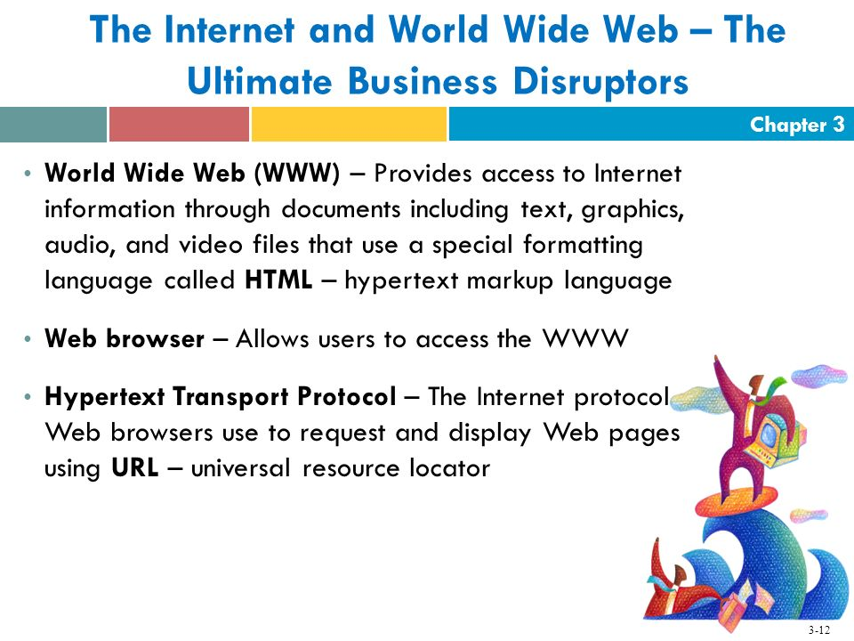 Chapter 3 3-12 World Wide Web (WWW) – Provides access to Internet information through documents including text, graphics, audio, and video files that