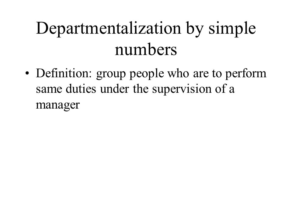 Departmentalization by simple numbers Definition: group people who are to perform same duties under the supervision of a manager