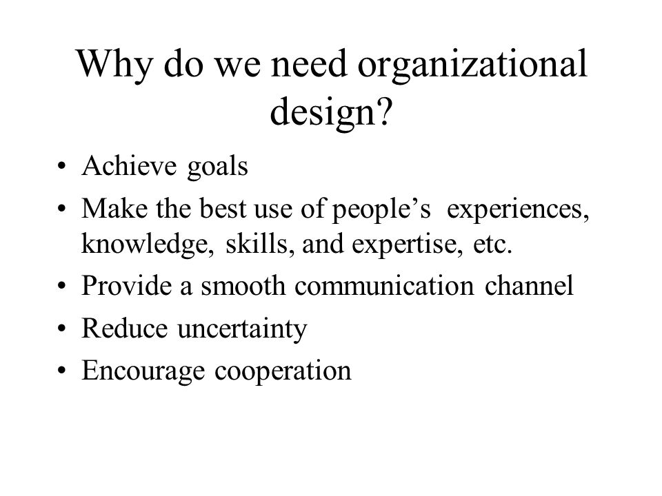 Why do we need organizational design? Achieve goals Make the best use of people's experiences, knowledge, skills, and expertise, etc. Provide a smooth