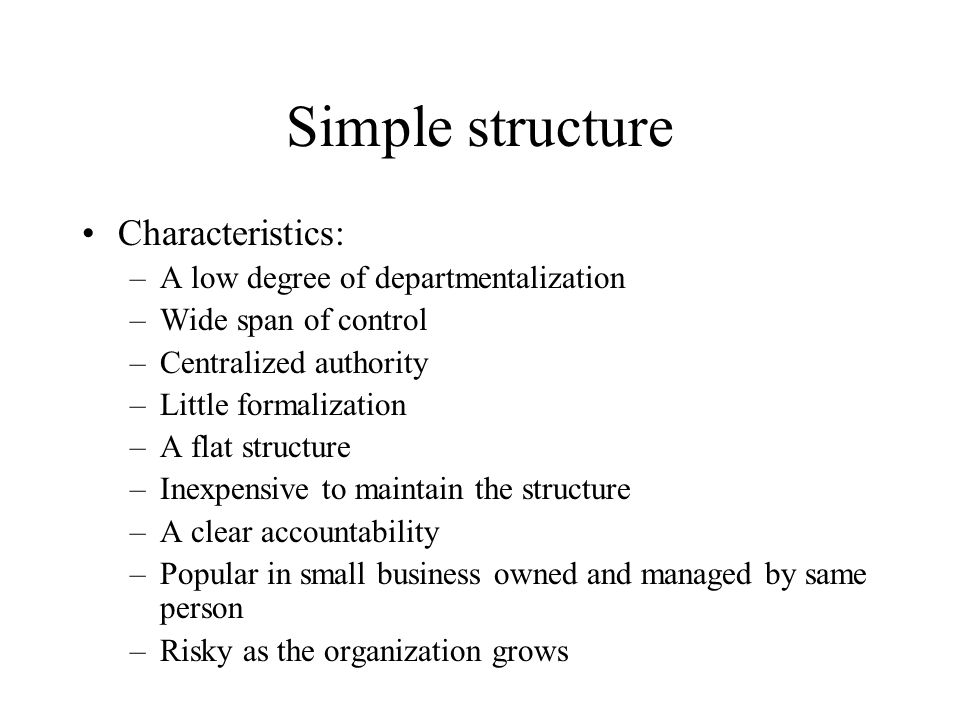 Simple structure Characteristics: –A low degree of departmentalization –Wide span of control –Centralized authority –Little formalization –A flat stru