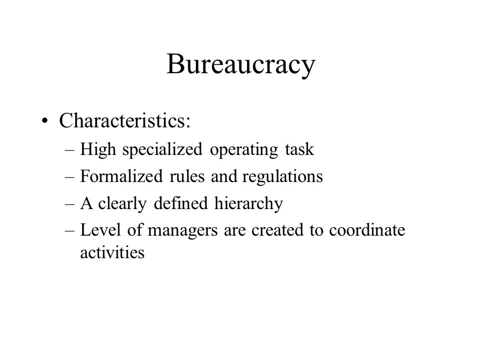 Bureaucracy Characteristics: –High specialized operating task –Formalized rules and regulations –A clearly defined hierarchy –Level of managers are cr