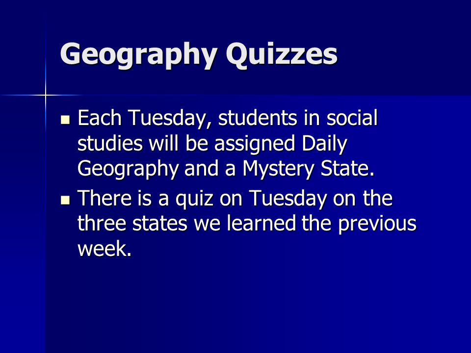 Geography Quizzes Each Tuesday, students in social studies will be assigned Daily Geography and a Mystery State.
