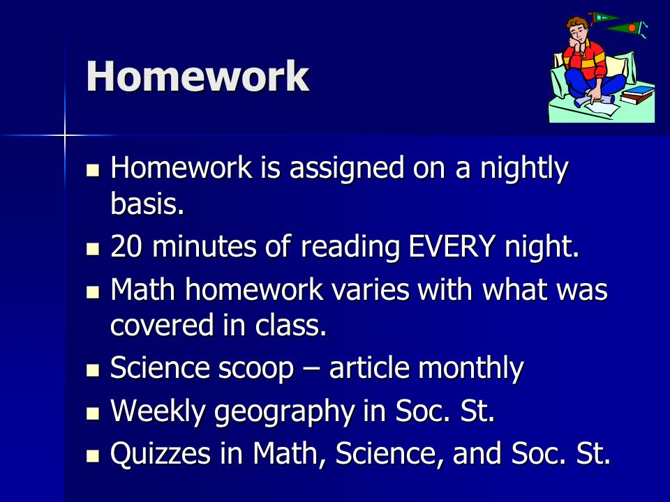 Homework Homework is assigned on a nightly basis. Homework is assigned on a nightly basis.