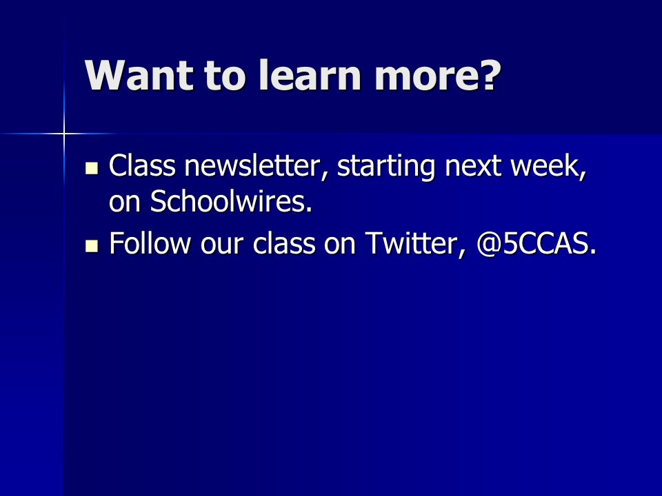 Want to learn more. Class newsletter, starting next week, on Schoolwires.