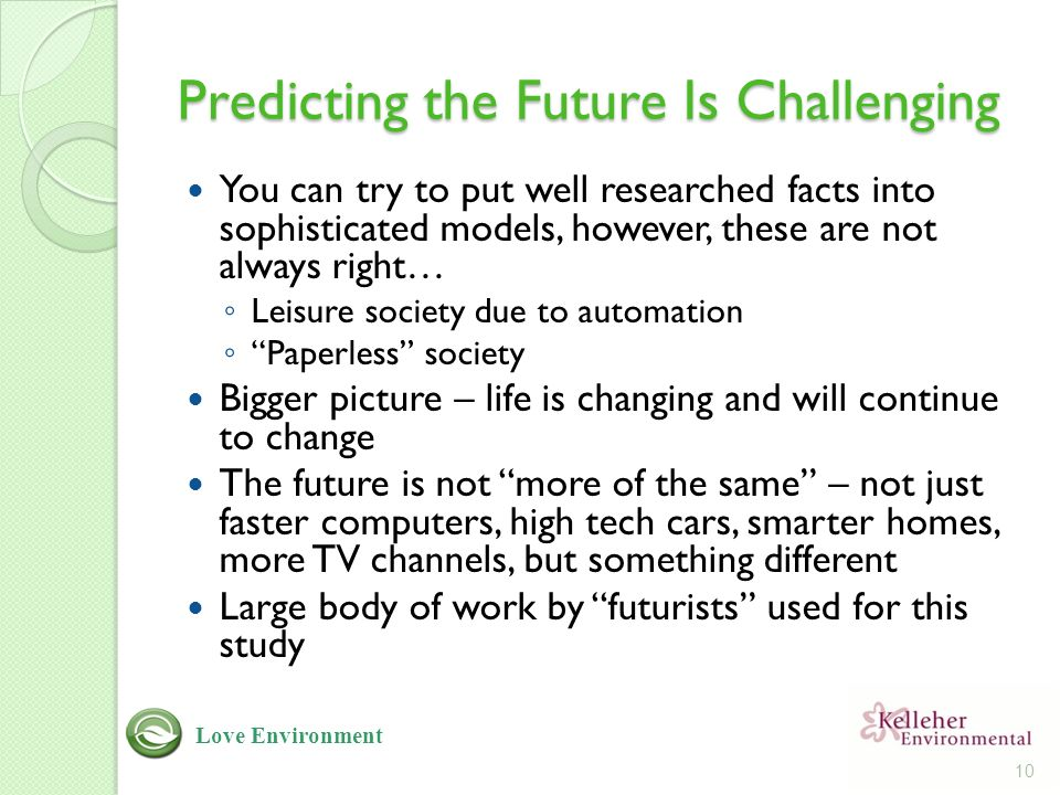 Predicting the Future Is Challenging You can try to put well researched facts into sophisticated models, however, these are not always right… ◦ Leisure society due to automation ◦ Paperless society Bigger picture – life is changing and will continue to change The future is not more of the same – not just faster computers, high tech cars, smarter homes, more TV channels, but something different Large body of work by futurists used for this study 10 Love Environment